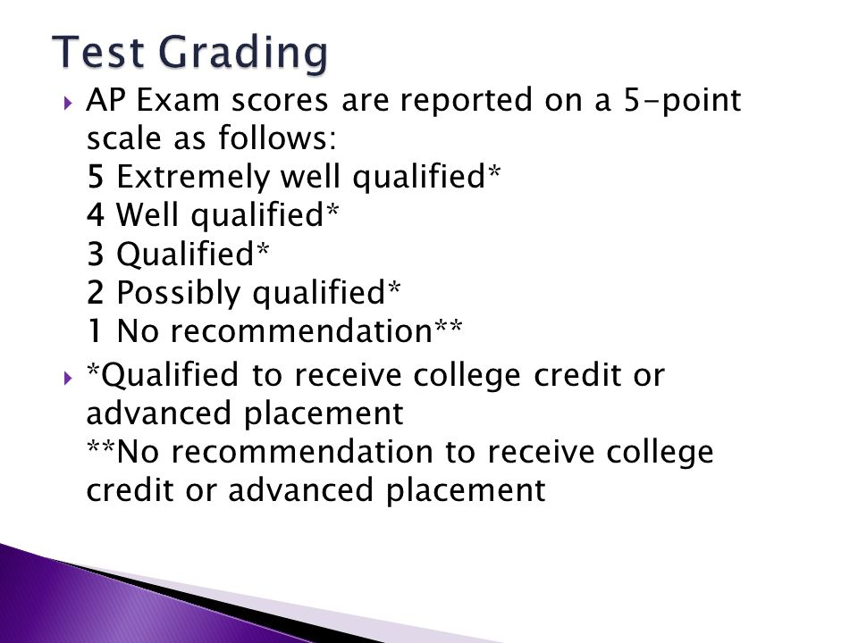 AP Exam scores are reported on a 5-point scale as follows: 5 Extremely well qualified* 4 Well qualified* 3 Qualified* 2 Possibly qualified* 1 No recommendation** *Qualified to receive college credit or advanced placement **No recommendation to receive college credit or advanced placement