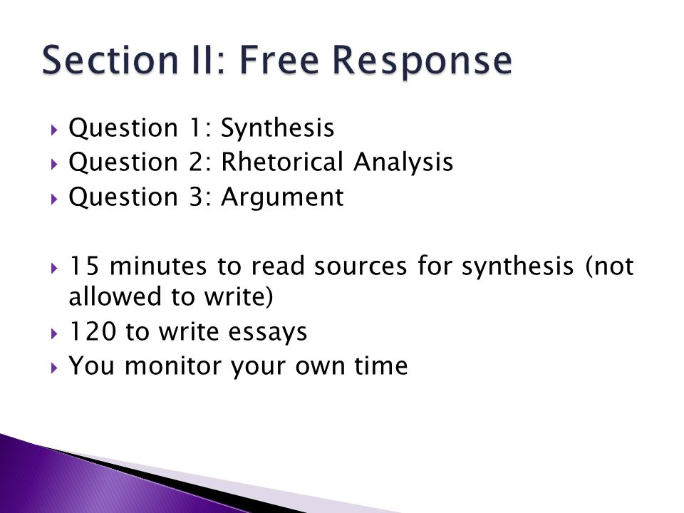 Question 1: Synthesis Question 2: Rhetorical Analysis Question 3: Argument 15 minutes to read sources for synthesis (not allowed to write) 120 to write essays You monitor your own time