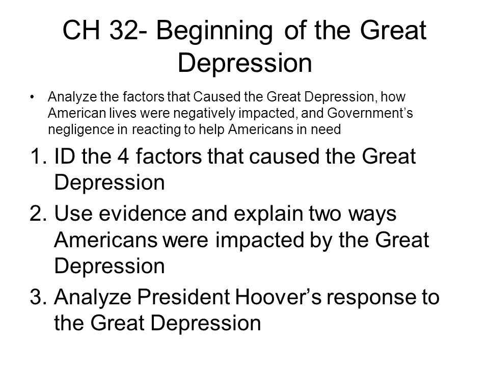CH 32- Beginning of the Great Depression Analyze the factors that Caused the Great Depression, how American lives were negatively impacted, and Governments negligence in reacting to help Americans in need 1.ID the 4 factors that caused the Great Depression 2.Use evidence and explain two ways Americans were impacted by the Great Depression 3.Analyze President Hoovers response to the Great Depression