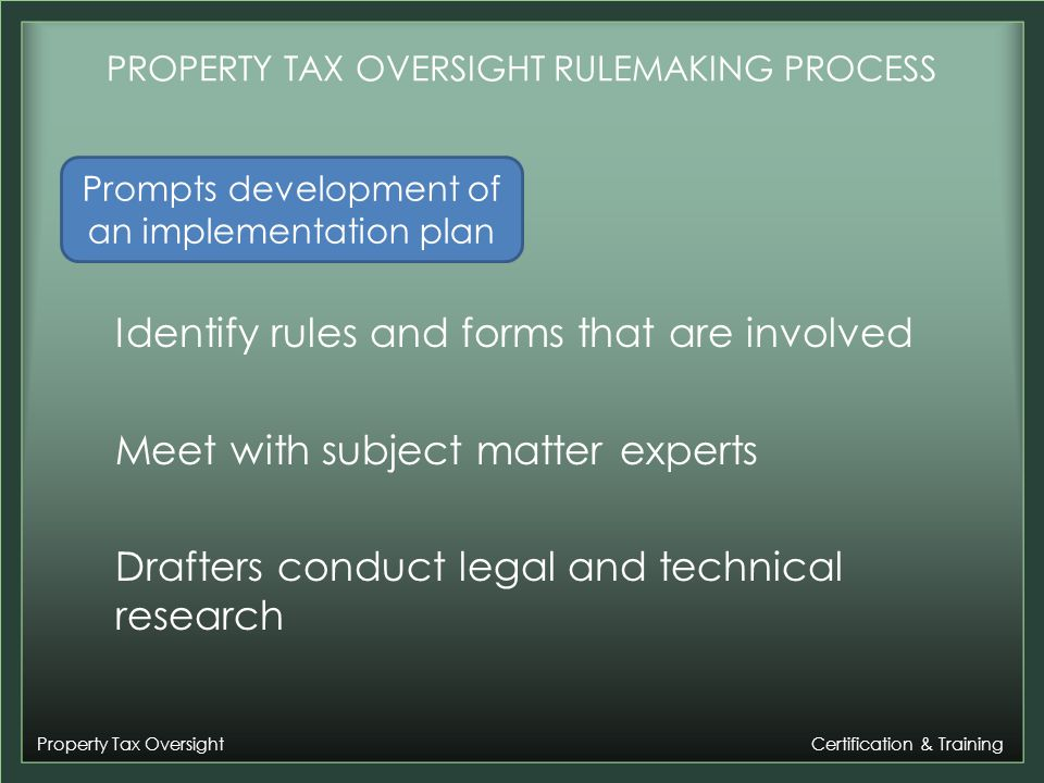 Property Tax Oversight Certification & Training PROPERTY TAX OVERSIGHT RULEMAKING PROCESS Identify rules and forms that are involved Meet with subject matter experts Drafters conduct legal and technical research Prompts development of an implementation plan