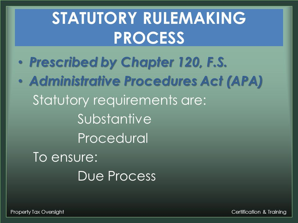 Property Tax Oversight Certification & Training RULEMAKING PROCESS Substantive requirements Purpose Implement law Develop procedures Ensure public participation Limitations Statutory Authority General Specific Emergency 4 corners of the statute Content Language Fulfill purpose of rulemaking Stay within limitations