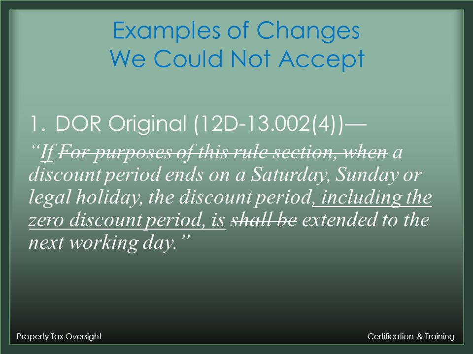 Property Tax Oversight Certification & Training Examples of Changes We Could Not Accept 1.DOR Original (12D-13.002(4)) If For purposes of this rule section, when a discount period ends on a Saturday, Sunday or legal holiday, the discount period, including the zero discount period, is shall be extended to the next working day.