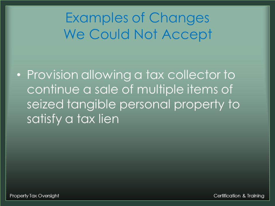Property Tax Oversight Certification & Training Examples of Changes We Could Not Accept Provision allowing a tax collector to continue a sale of multiple items of seized tangible personal property to satisfy a tax lien
