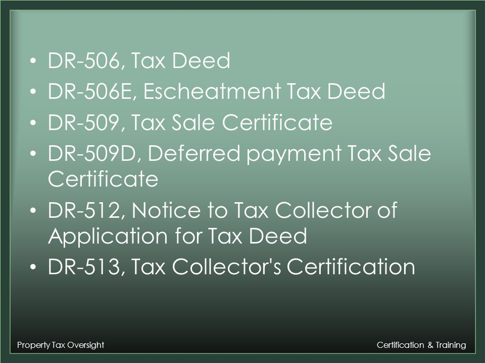 Property Tax Oversight Certification & Training DR-506, Tax Deed DR-506E, Escheatment Tax Deed DR-509, Tax Sale Certificate DR-509D, Deferred payment Tax Sale Certificate DR-512, Notice to Tax Collector of Application for Tax Deed DR-513, Tax Collector s Certification
