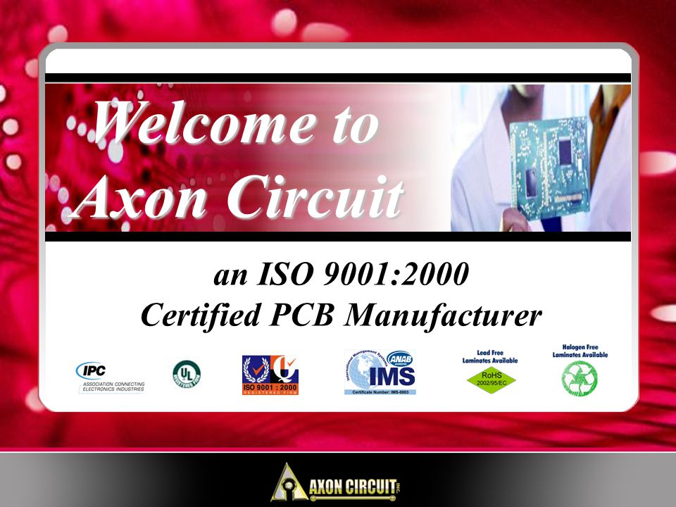 At Axon Circuit, Our Commitment is to: Consistently Supply Our Customers with High Quality Products Provide On-Time Delivery, Every Time Allow for Continuous Improvement Encourage Employee Participation The Successful Administration of our Quality Policy is the Responsibility of All Axon Circuit Employees, with the Full Commitment and Involvement of Management.