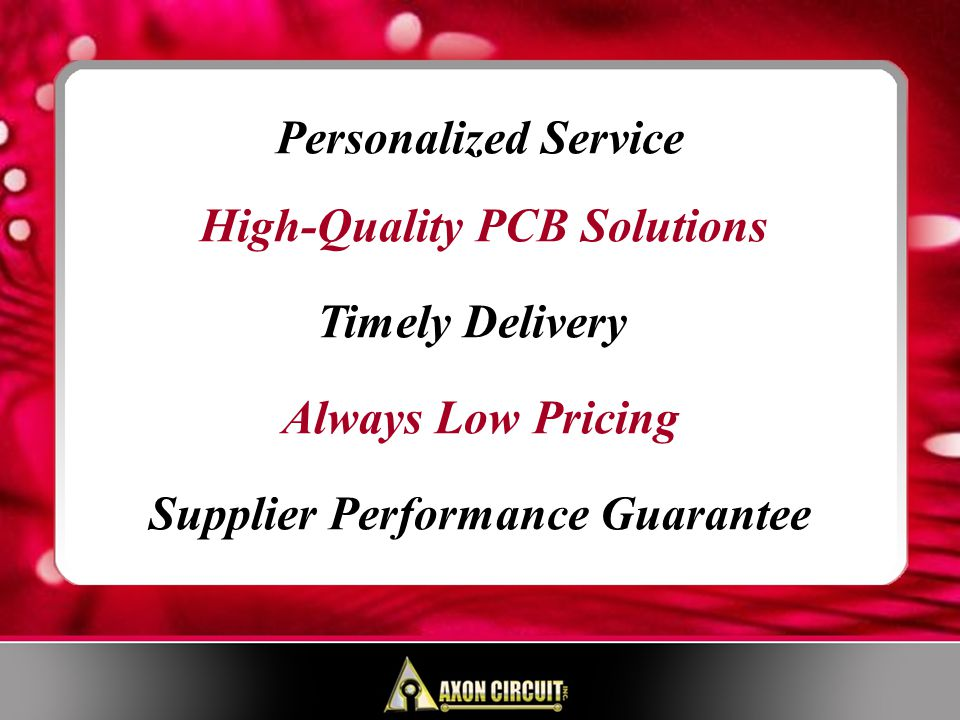 Personalized Service – Speak to Long Term PCB Experts Easy Pay – Order via PO or Credit Card High-Quality – Class II Inspections Standard, Up to Class III Timely Delivery – 2-Week Normal Lead Time via FedEx/UPS Quick Turns on Prototypes – 24-Hour Quick-Turn Capability Always Low Pricing – Low NRE, Low Per-Unit Pricing SERVICES
