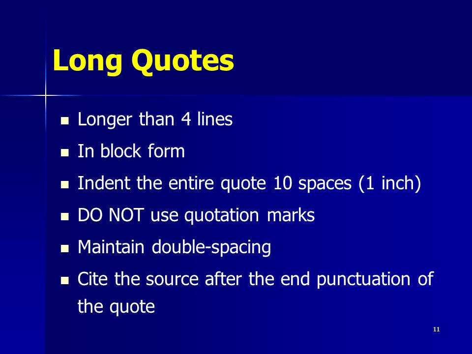 Long Quotes Longer than 4 lines In block form Indent the entire quote 10 spaces (1 inch) DO NOT use quotation marks Maintain double-spacing Cite the source after the end punctuation of the quote 11