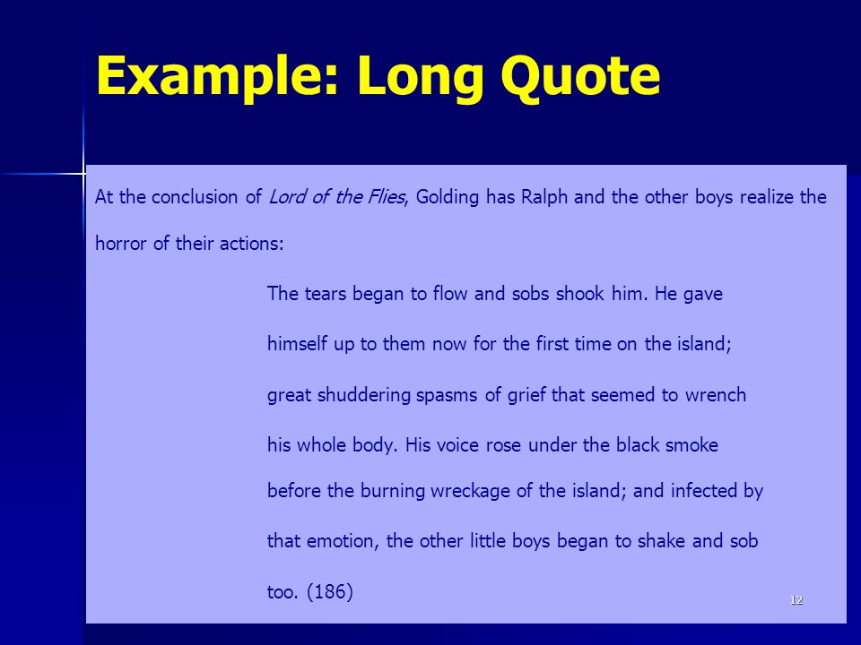 Example: Long Quote At the conclusion of Lord of the Flies, Golding has Ralph and the other boys realize the horror of their actions: The tears began