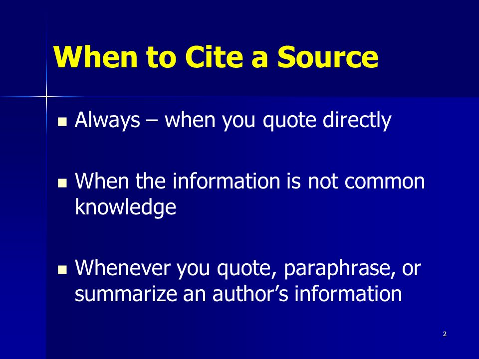 When to Cite a Source Always – when you quote directly When the information is not common knowledge Whenever you quote, paraphrase, or summarize an authors information 2