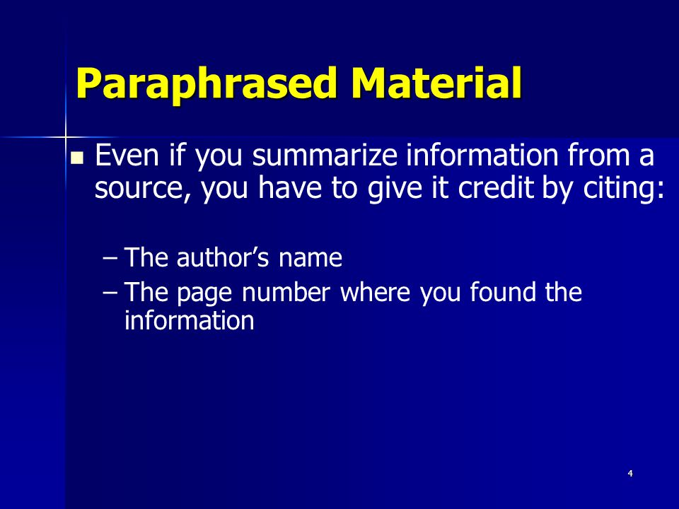 Paraphrased Material Even if you summarize information from a source, you have to give it credit by citing: – –The authors name – –The page number whe