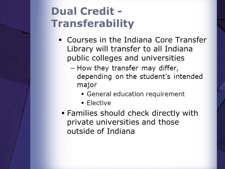 Dual Credit - Transferability Courses in the Indiana Core Transfer Library will transfer to all Indiana public colleges and universities How they tran