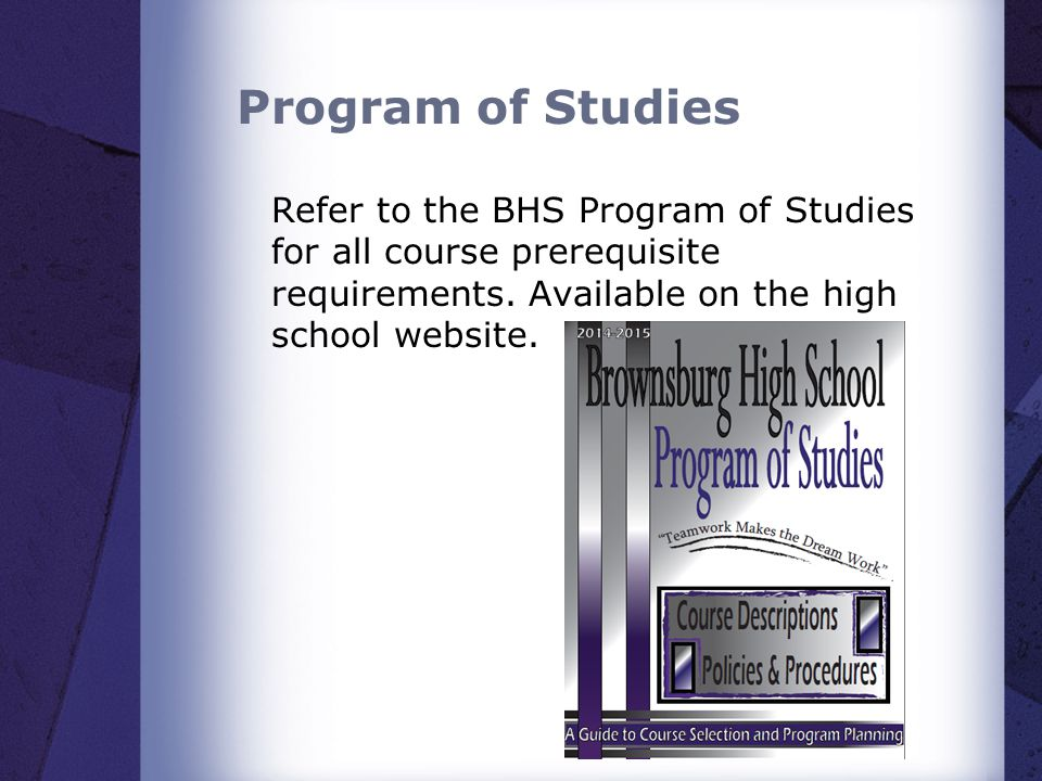 Program of Studies Refer to the BHS Program of Studies for all course prerequisite requirements. Available on the high school website.