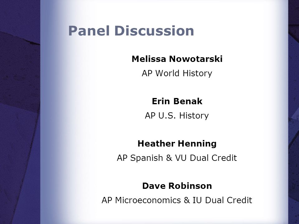 Panel Discussion Melissa Nowotarski AP World History Erin Benak AP U.S. History Heather Henning AP Spanish & VU Dual Credit Dave Robinson AP Microecon