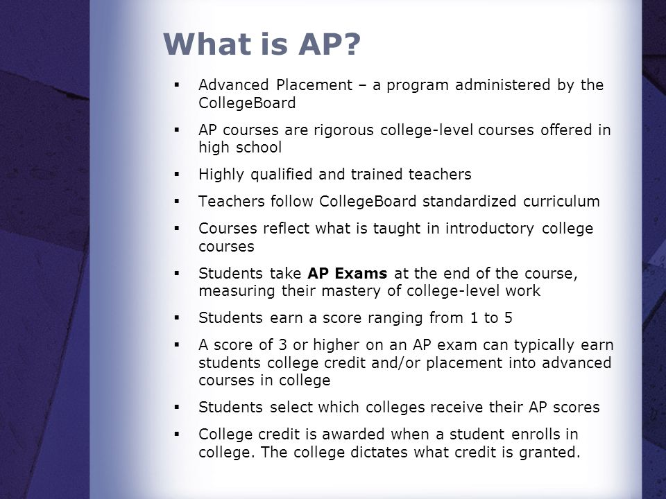 What is AP? Advanced Placement – a program administered by the CollegeBoard AP courses are rigorous college-level courses offered in high school Highl