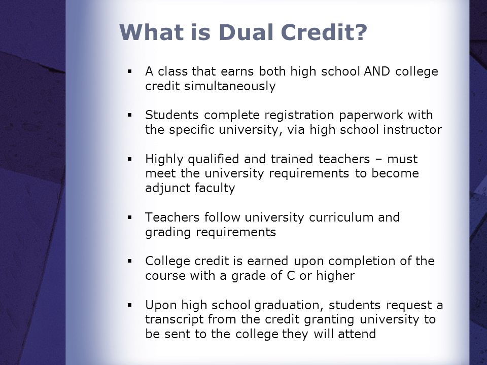 What is Dual Credit? A class that earns both high school AND college credit simultaneously Students complete registration paperwork with the specific
