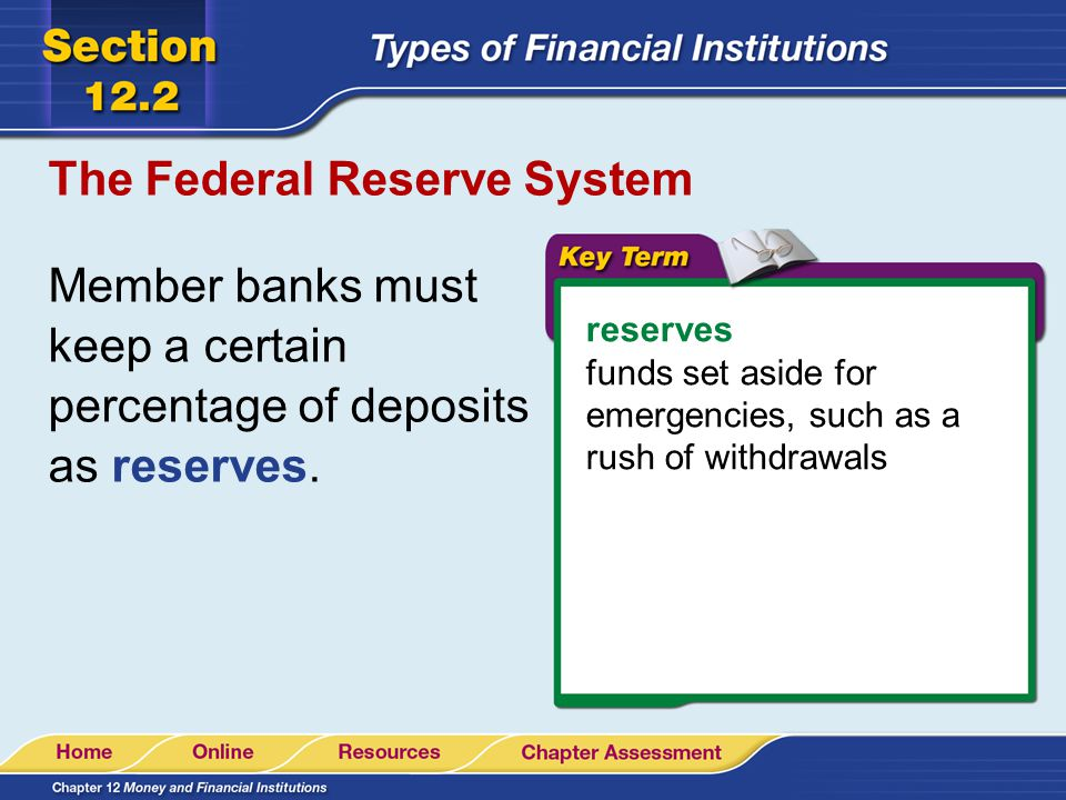 The Federal Reserve System Member banks must keep a certain percentage of deposits as reserves. reserves funds set aside for emergencies, such as a ru