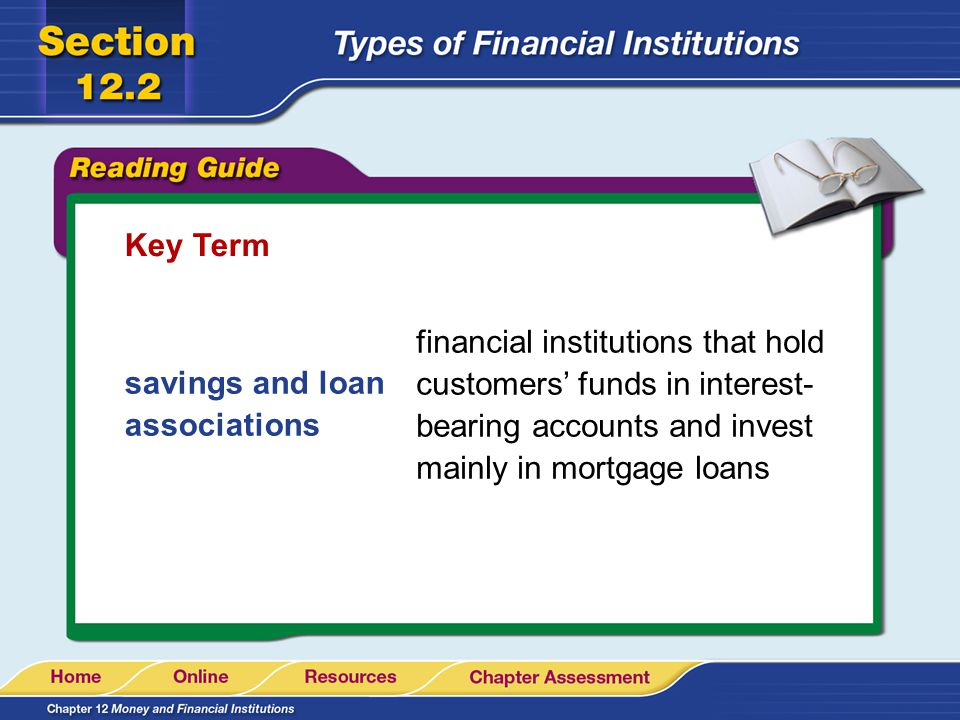 Key Term savings and loan associations financial institutions that hold customers funds in interest- bearing accounts and invest mainly in mortgage lo
