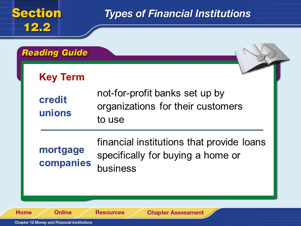 Key Term credit unions mortgage companies not-for-profit banks set up by organizations for their customers to use financial institutions that provide