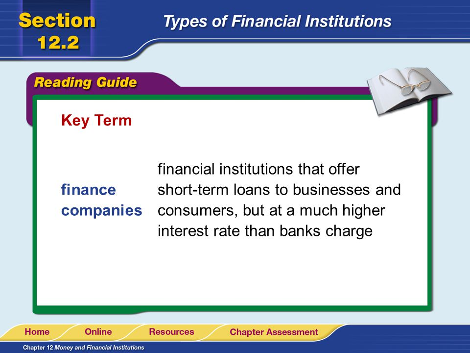 Key Term finance companies financial institutions that offer short-term loans to businesses and consumers, but at a much higher interest rate than ban