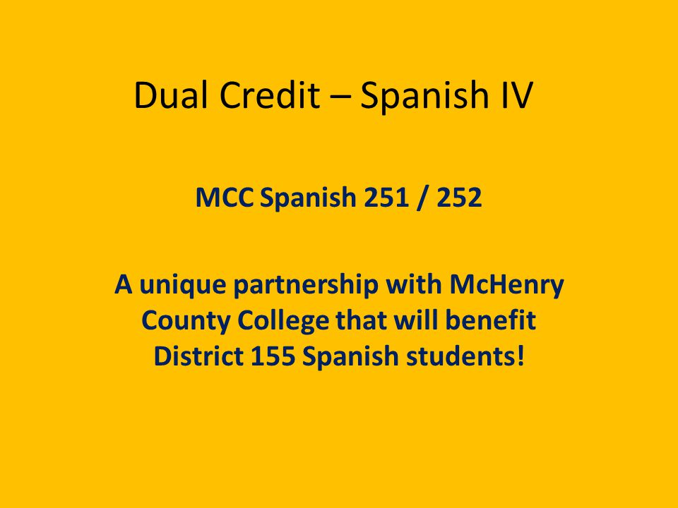 Dual Credit – Spanish IV MCC Spanish 251 / 252 A unique partnership with McHenry County College that will benefit District 155 Spanish students!