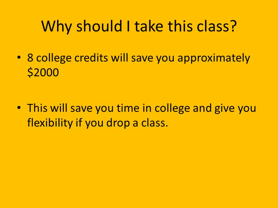 Why should I take this class? 8 college credits will save you approximately $2000 This will save you time in college and give you flexibility if you d