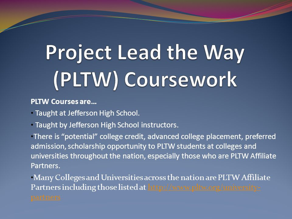 PLTW Courses are… Taught at Jefferson High School. Taught by Jefferson High School instructors. There is potential college credit, advanced college pl