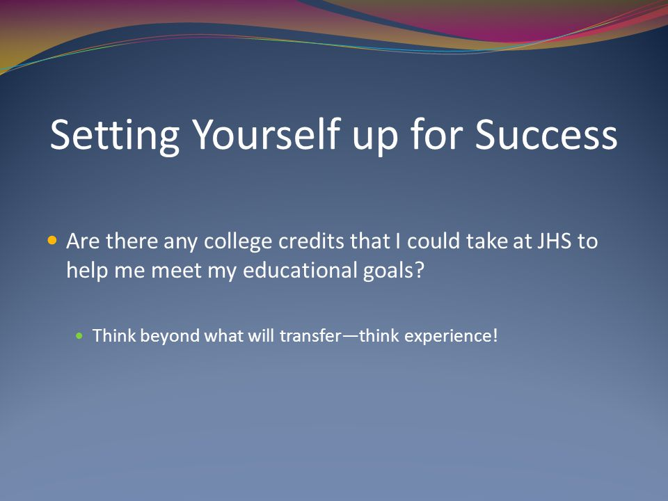 Setting Yourself up for Success Are there any college credits that I could take at JHS to help me meet my educational goals.