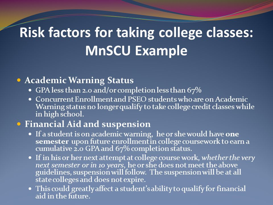 Risk factors for taking college classes: MnSCU Example Academic Warning Status GPA less than 2.0 and/or completion less than 67% Concurrent Enrollment and PSEO students who are on Academic Warning status no longer qualify to take college credit classes while in high school.