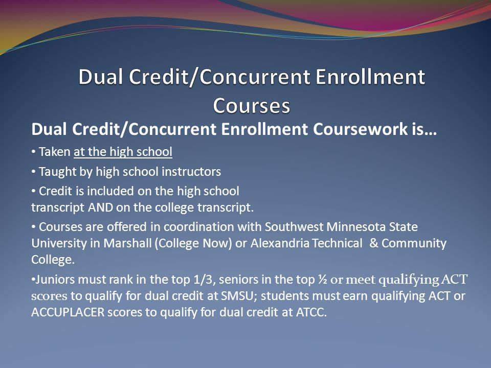 Dual Credit/Concurrent Enrollment Coursework is… Taken at the high school Taught by high school instructors Credit is included on the high school transcript AND on the college transcript.