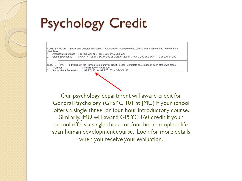 Psychology Credit Our psychology department will award credit for General Psychology (GPSYC 101 at JMU) if your school offers a single three- or four-