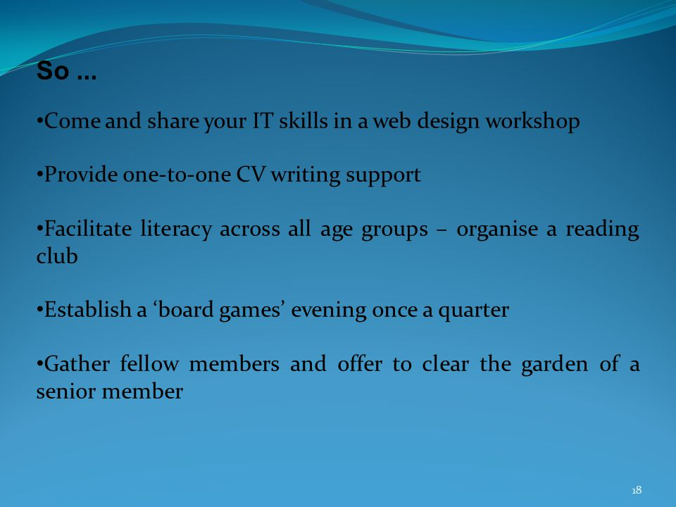 18 So... Come and share your IT skills in a web design workshop Provide one-to-one CV writing support Facilitate literacy across all age groups – orga