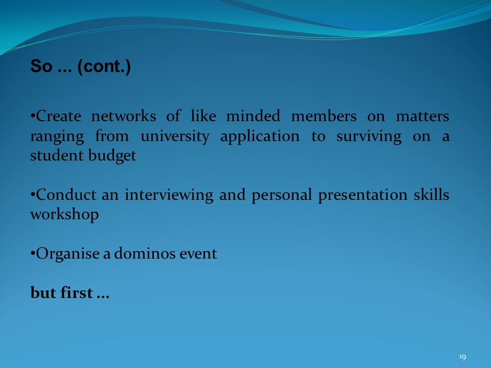 19 So... (cont.) Create networks of like minded members on matters ranging from university application to surviving on a student budget Conduct an int