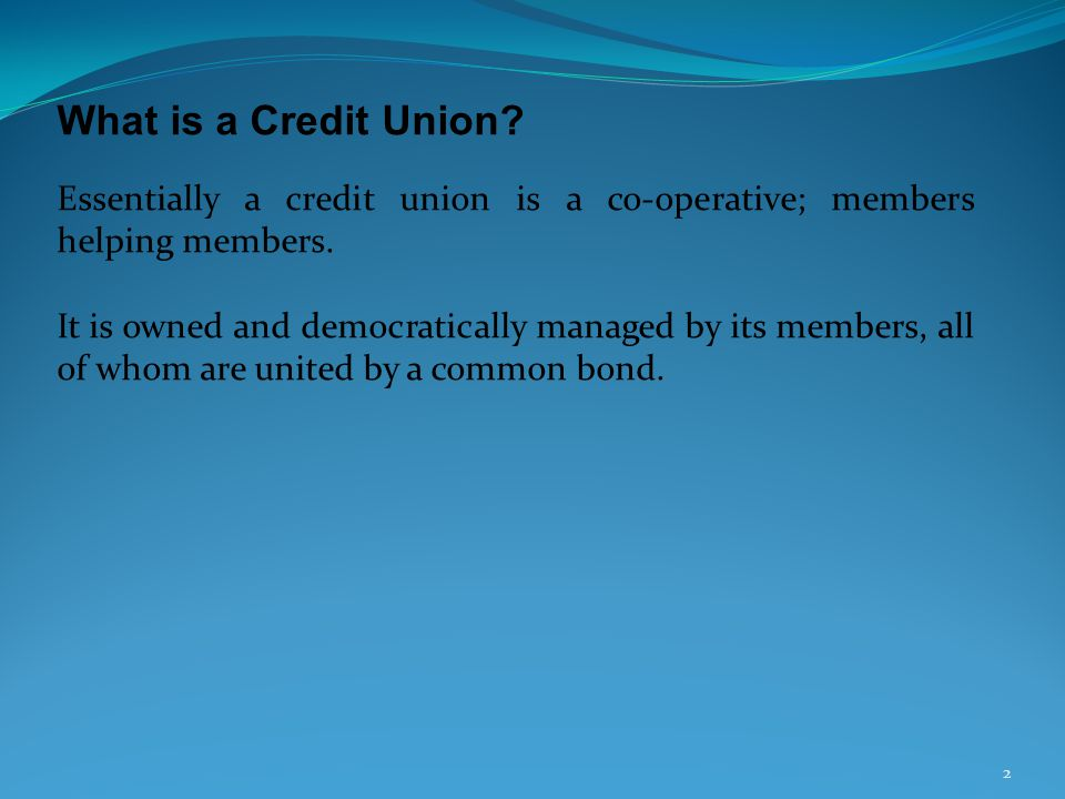 What is a Credit Union? Essentially a credit union is a co-operative; members helping members. It is owned and democratically managed by its members,