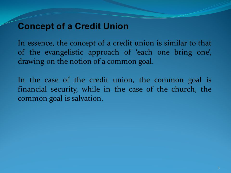 Concept of a Credit Union In essence, the concept of a credit union is similar to that of the evangelistic approach of each one bring one, drawing on the notion of a common goal.