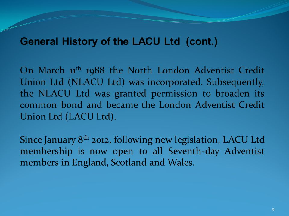 9 General History of the LACU Ltd (cont.) On March 11 th 1988 the North London Adventist Credit Union Ltd (NLACU Ltd) was incorporated.