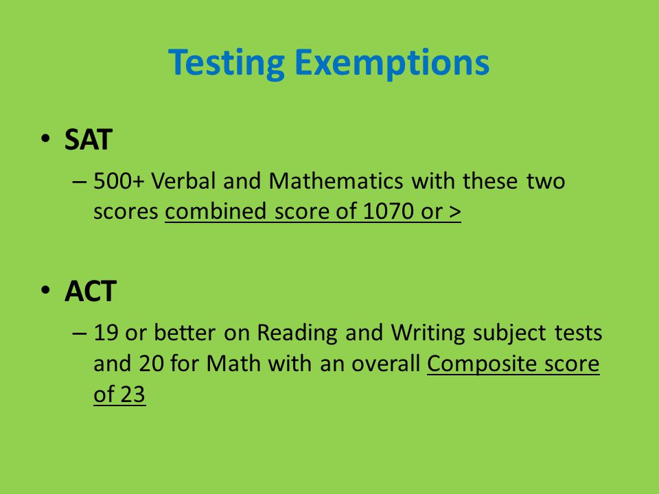 Testing Exemptions SAT – 500+ Verbal and Mathematics with these two scores combined score of 1070 or > ACT – 19 or better on Reading and Writing subject tests and 20 for Math with an overall Composite score of 23