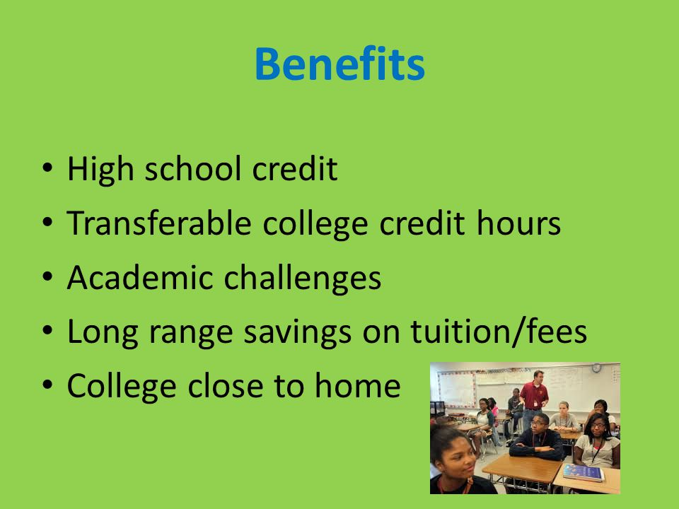 Benefits High school credit Transferable college credit hours Academic challenges Long range savings on tuition/fees College close to home
