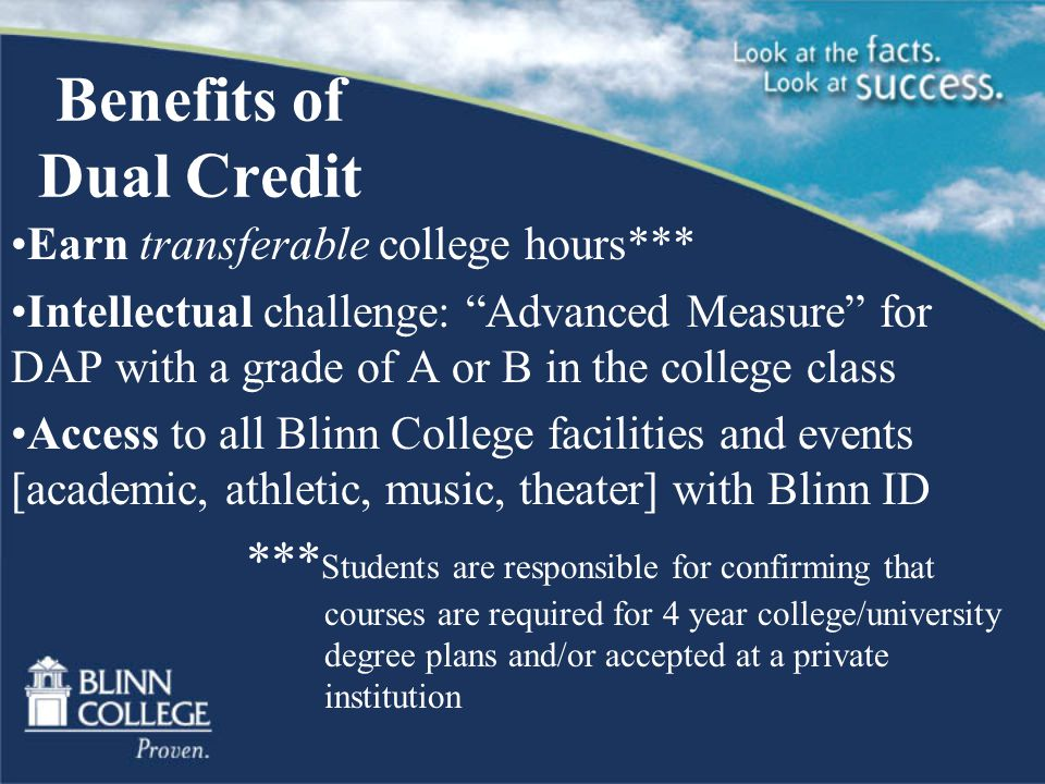 Benefits of Dual Credit Earn transferable college hours*** Intellectual challenge: Advanced Measure for DAP with a grade of A or B in the college class Access to all Blinn College facilities and events [academic, athletic, music, theater] with Blinn ID *** Students are responsible for confirming that courses are required for 4 year college/university degree plans and/or accepted at a private institution