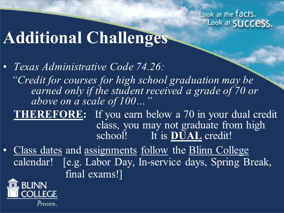 Additional Challenges Texas Administrative Code 74.26: Credit for courses for high school graduation may be earned only if the student received a grade of 70 or above on a scale of 100… THEREFORE: If you earn below a 70 in your dual credit class, you may not graduate from high school.