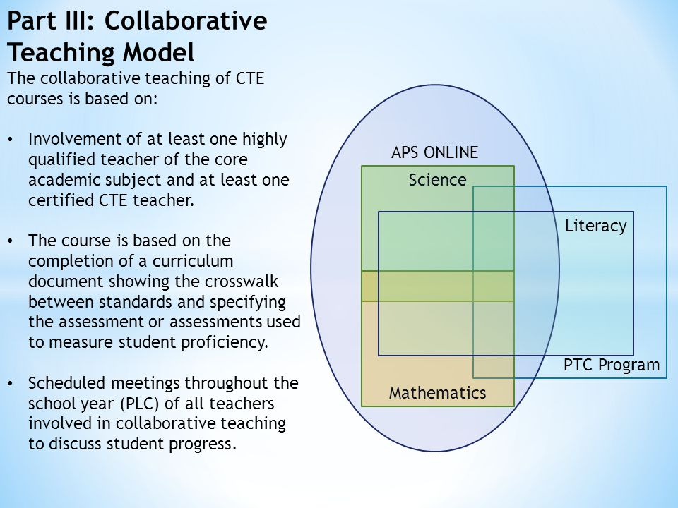 Part III: Collaborative Teaching Model The collaborative teaching of CTE courses is based on: Involvement of at least one highly qualified teacher of the core academic subject and at least one certified CTE teacher.