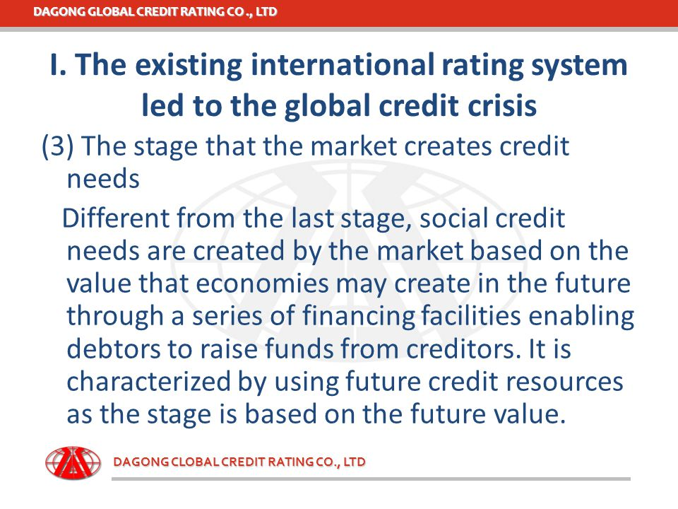 DAGONG GLOBAL CREDIT RATING CO., LTD DAGONG CLOBAL CREDIT RATING CO., LTD (3) The stage that the market creates credit needs Different from the last s