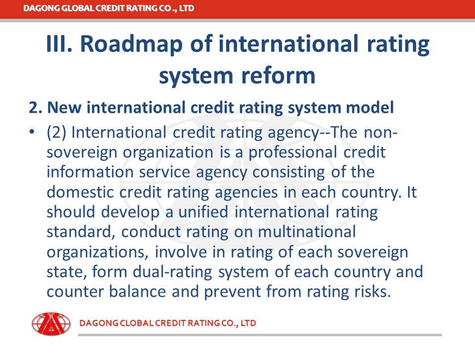 DAGONG GLOBAL CREDIT RATING CO., LTD DAGONG CLOBAL CREDIT RATING CO., LTD III. Roadmap of international rating system reform 2. New international cred