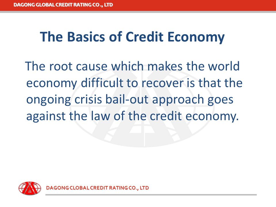 DAGONG GLOBAL CREDIT RATING CO., LTD DAGONG CLOBAL CREDIT RATING CO., LTD The Basics of Credit Economy The root cause which makes the world economy di