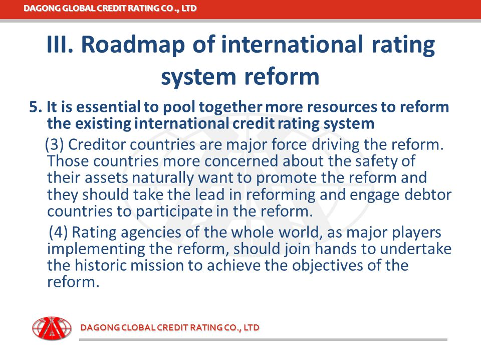 DAGONG GLOBAL CREDIT RATING CO., LTD DAGONG CLOBAL CREDIT RATING CO., LTD III. Roadmap of international rating system reform 5. It is essential to poo