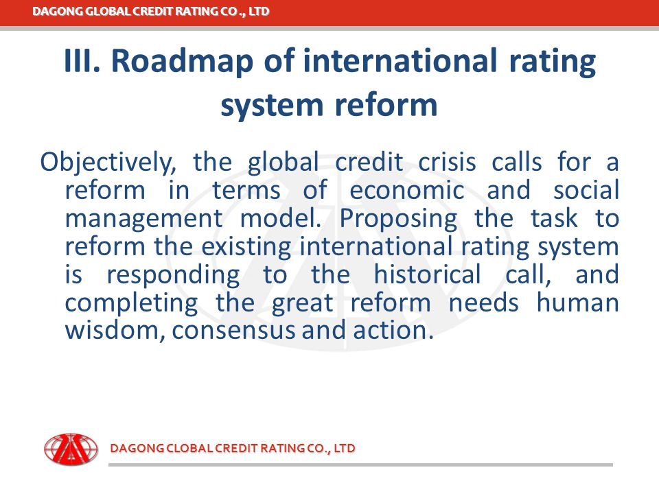 DAGONG GLOBAL CREDIT RATING CO., LTD DAGONG CLOBAL CREDIT RATING CO., LTD III. Roadmap of international rating system reform Objectively, the global c