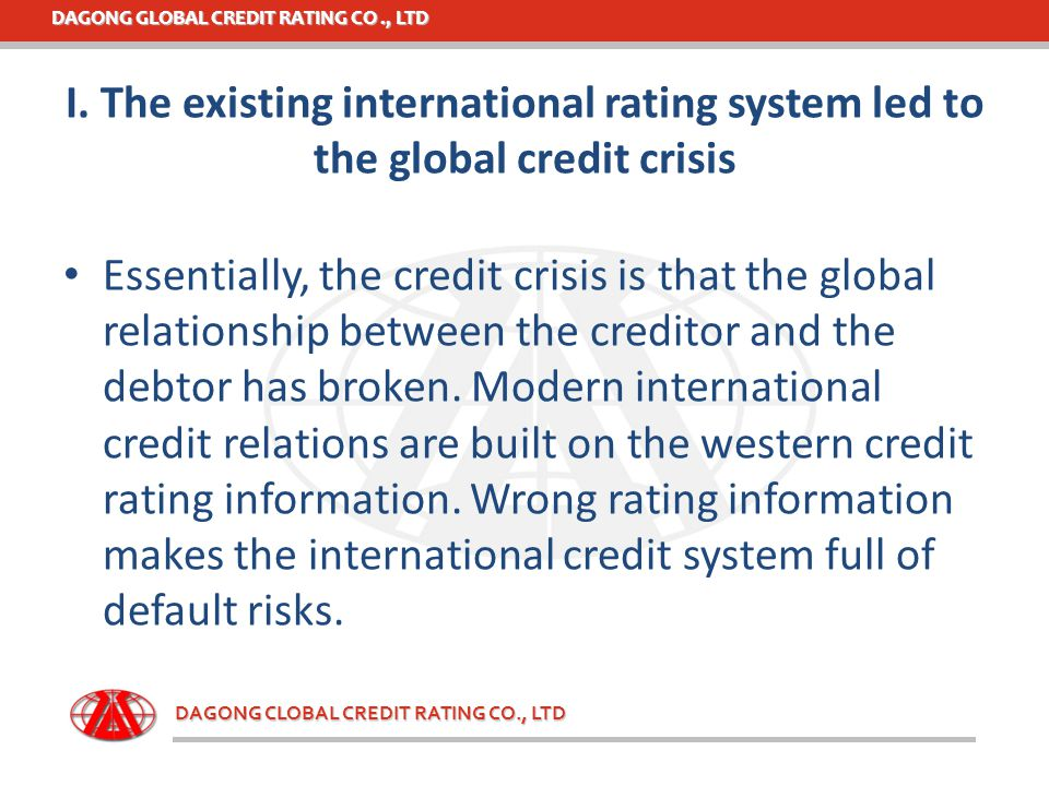 DAGONG GLOBAL CREDIT RATING CO., LTD DAGONG CLOBAL CREDIT RATING CO., LTD I. The existing international rating system led to the global credit crisis