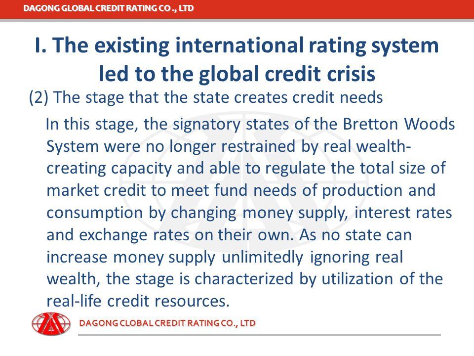 DAGONG GLOBAL CREDIT RATING CO., LTD DAGONG CLOBAL CREDIT RATING CO., LTD (3) The stage that the market creates credit needs Different from the last stage, social credit needs are created by the market based on the value that economies may create in the future through a series of financing facilities enabling debtors to raise funds from creditors.