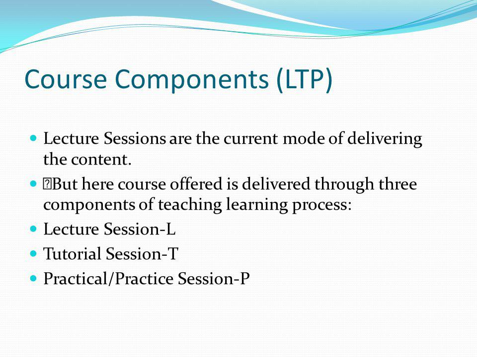 Course Components (LTP) Lecture Sessions are the current mode of delivering the content.