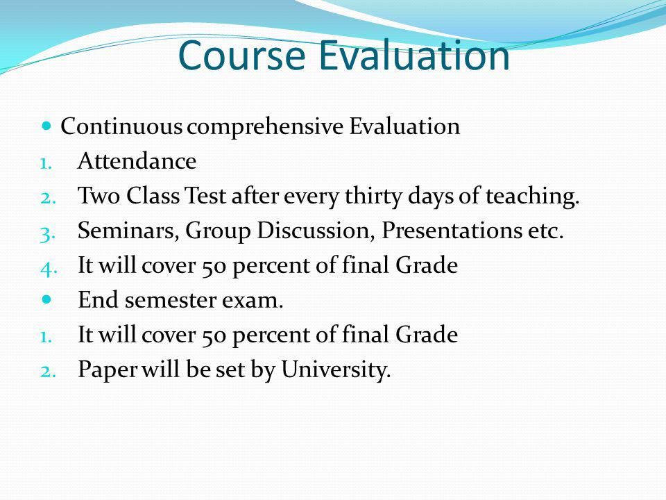 Course Evaluation Continuous comprehensive Evaluation 1. Attendance 2. Two Class Test after every thirty days of teaching. 3. Seminars, Group Discussi