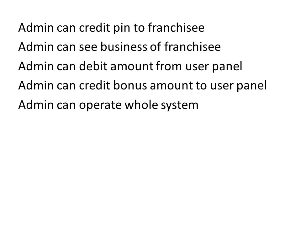 Admin can credit pin to franchisee Admin can see business of franchisee Admin can debit amount from user panel Admin can credit bonus amount to user panel Admin can operate whole system